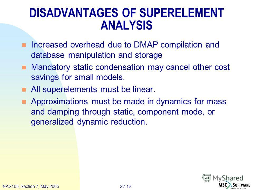 S7-12NAS105, Section 7, May 2005 DISADVANTAGES OF SUPERELEMENT ANALYSIS n Increased overhead due to DMAP compilation and database manipulation and storage n Mandatory static condensation may cancel other cost savings for small models. n All superelem