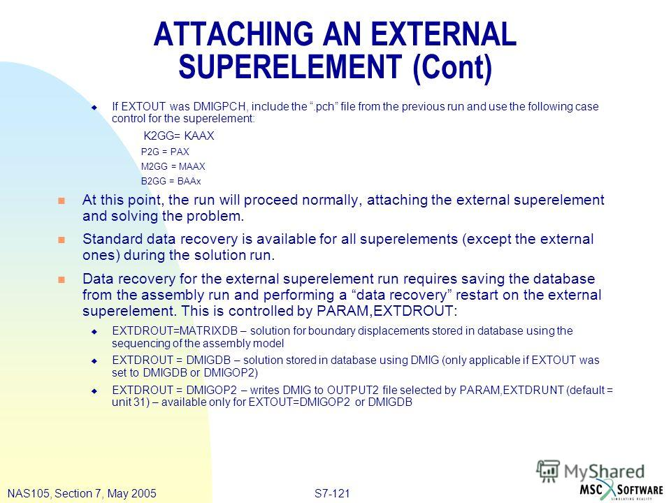 S7-121NAS105, Section 7, May 2005 ATTACHING AN EXTERNAL SUPERELEMENT (Cont) u If EXTOUT was DMIGPCH, include the.pch file from the previous run and use the following case control for the superelement: K2GG= KAAX P2G = PAX M2GG = MAAX B2GG = BAAx n At