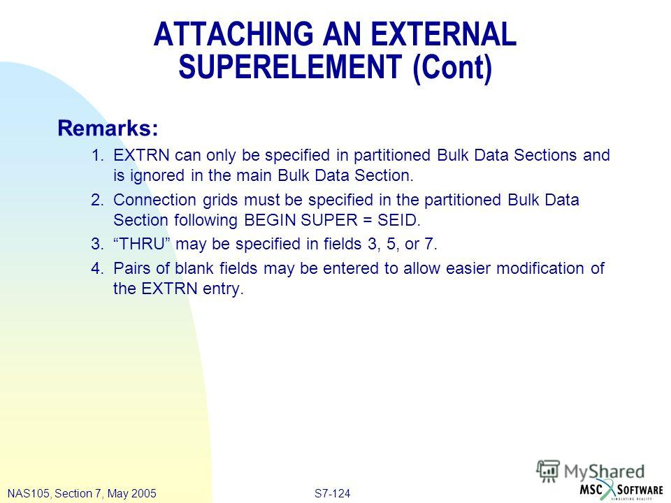 S7-124NAS105, Section 7, May 2005 ATTACHING AN EXTERNAL SUPERELEMENT (Cont) Remarks: 1. EXTRN can only be specified in partitioned Bulk Data Sections and is ignored in the main Bulk Data Section. 2. Connection grids must be specified in the partition