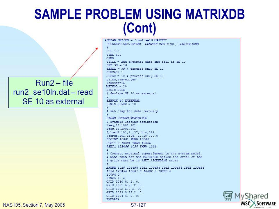 S7-127NAS105, Section 7, May 2005 SAMPLE PROBLEM USING MATRIXDB (Cont) ASSIGN SE10DB = run1_se10. MASTER DBLOCATE DB=(EXTDB), CONVERT(SEID=10), LOGI=SE10DB $ SOL 103 TIME 600 CEND TITLE = Add external data and call it SE 10 SET 99 = 10 SEALL = 99 $ p