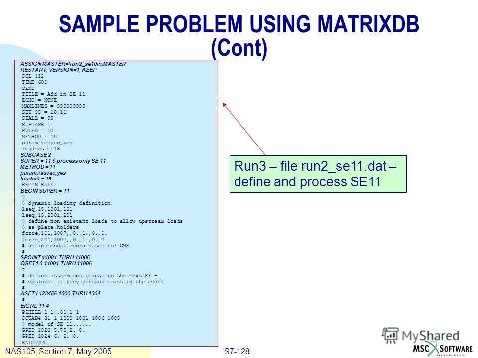 S7-128NAS105, Section 7, May 2005 SAMPLE PROBLEM USING MATRIXDB (Cont) ASSIGN MASTER=run2_se10in.MASTER RESTART, VERSION=1, KEEP SOL 112 TIME 600 CEND TITLE = Add in SE 11 ECHO = NONE MAXLINES = 999999999 SET 99 = 10,11 SEALL = 99 SUBCASE 1 SUPER = 1