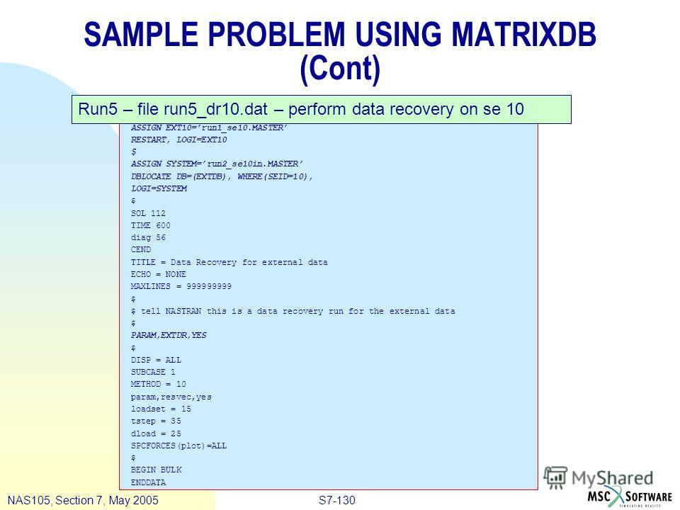 S7-130NAS105, Section 7, May 2005 SAMPLE PROBLEM USING MATRIXDB (Cont) ASSIGN EXT10=run1_se10. MASTER RESTART, LOGI=EXT10 $ ASSIGN SYSTEM=run2_se10in.MASTER DBLOCATE DB=(EXTDB), WHERE(SEID=10), LOGI=SYSTEM $ SOL 112 TIME 600 diag 56 CEND TITLE = Data