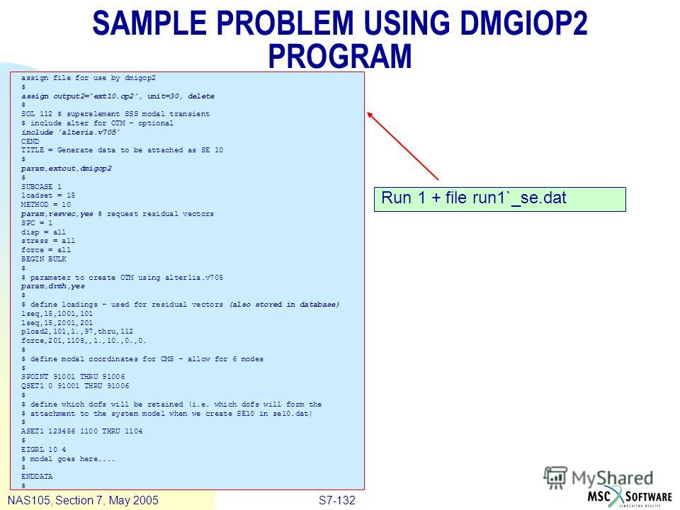 S7-132NAS105, Section 7, May 2005 SAMPLE PROBLEM USING DMGIOP2 PROGRAM assign file for use by dmigop2 $ assign output2=ext10.op2, unit=30, delete $ SOL 112 $ superelement SSS modal transient $ include alter for OTM – optional include alteria.v705 CEN