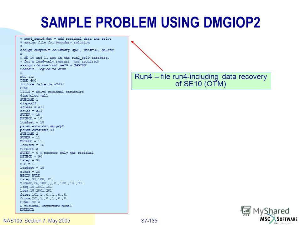 S7-135NAS105, Section 7, May 2005 SAMPLE PROBLEM USING DMGIOP2 $ run4_resid.dat – add residual data and solve $ assign file for boundary solution $ assign output2=se10bndry.op2, unit=31, delete $ $ SE 10 and 11 are in the run2_se10 database. $ for a