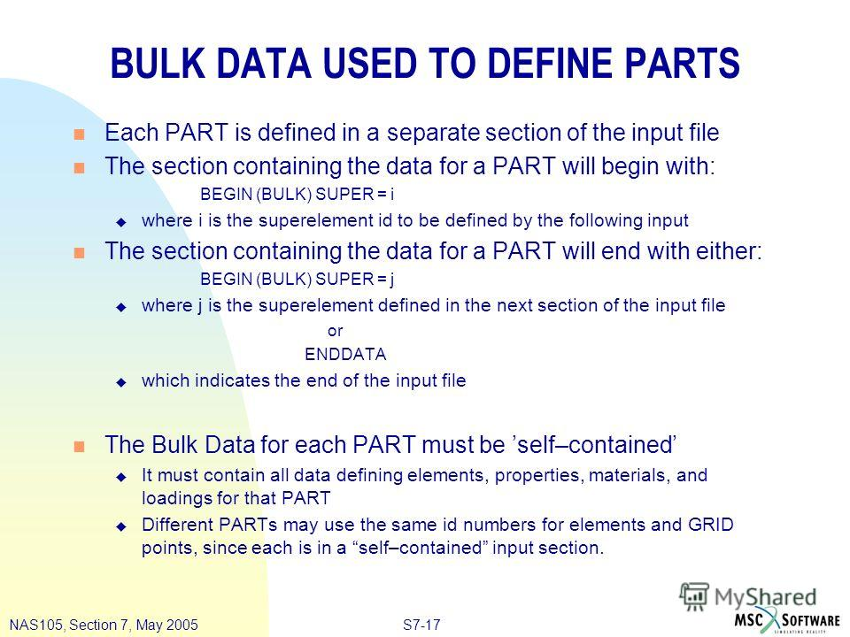 S7-17NAS105, Section 7, May 2005 BULK DATA USED TO DEFINE PARTS n Each PART is defined in a separate section of the input file n The section containing the data for a PART will begin with: BEGIN (BULK) SUPER = i u where i is the superelement id to be