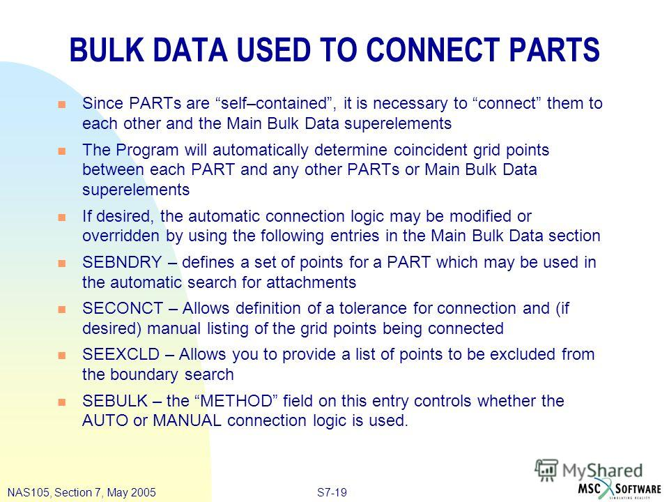 S7-19NAS105, Section 7, May 2005 BULK DATA USED TO CONNECT PARTS n Since PARTs are self–contained, it is necessary to connect them to each other and the Main Bulk Data superelements n The Program will automatically determine coincident grid points be