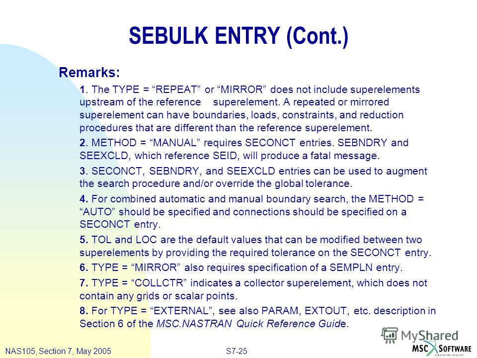 S7-25NAS105, Section 7, May 2005 SEBULK ENTRY (Cont.) Remarks: 1. The TYPE = REPEAT or MIRROR does not include superelements upstream of the reference superelement. A repeated or mirrored superelement can have boundaries, loads, constraints, and redu