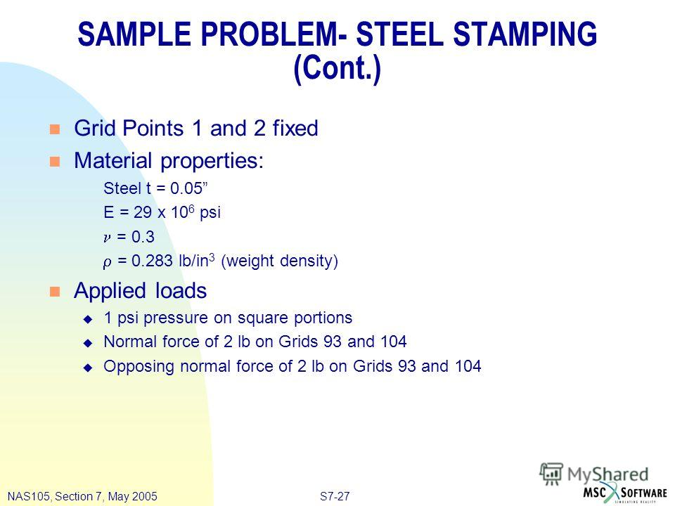 S7-27NAS105, Section 7, May 2005 SAMPLE PROBLEM- STEEL STAMPING (Cont.) n Grid Points 1 and 2 fixed n Material properties: Steel t = 0.05 E = 29 x 10 6 psi = 0.3 = 0.283 lb/in 3 (weight density) n Applied loads u 1 psi pressure on square portions u N