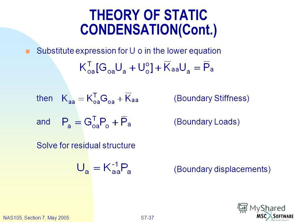 S7-37NAS105, Section 7, May 2005 THEORY OF STATIC CONDENSATION(Cont.) n Substitute expression for U o in the lower equation then (Boundary Stiffness) and (Boundary Loads) Solve for residual structure (Boundary displacements)