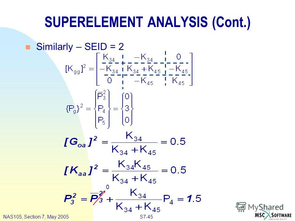 S7-45NAS105, Section 7, May 2005 SUPERELEMENT ANALYSIS (Cont.) n Similarly – SEID = 2 0