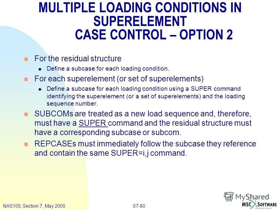 S7-60NAS105, Section 7, May 2005 MULTIPLE LOADING CONDITIONS IN SUPERELEMENT CASE CONTROL – OPTION 2 n For the residual structure u Define a subcase for each loading condition. n For each superelement (or set of superelements) u Define a subcase for