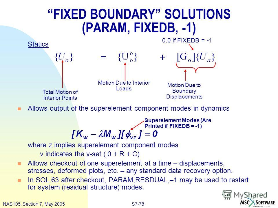 S7-78NAS105, Section 7, May 2005 FIXED BOUNDARY SOLUTIONS (PARAM, FIXEDB, -1) Statics n Allows output of the superelement component modes in dynamics where z implies superelement component modes v indicates the v-set ( 0 + R + C) n Allows checkout of