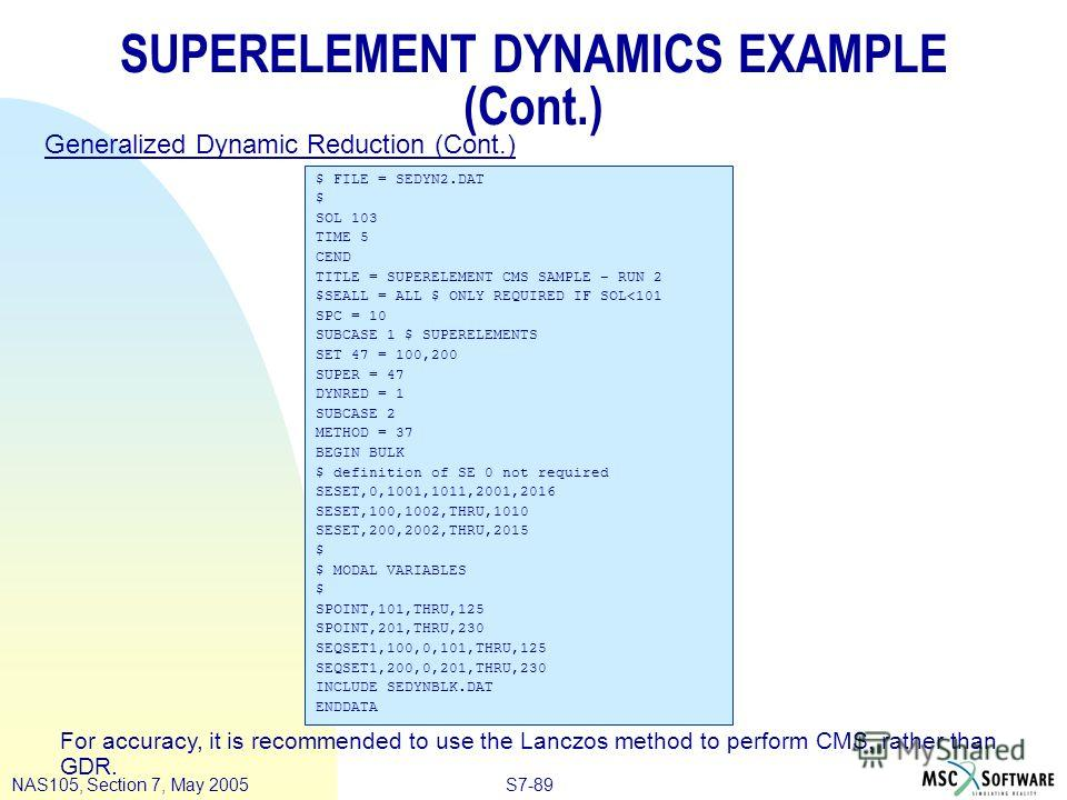 S7-89NAS105, Section 7, May 2005 SUPERELEMENT DYNAMICS EXAMPLE (Cont.) $ FILE = SEDYN2. DAT $ SOL 103 TIME 5 CEND TITLE = SUPERELEMENT CMS SAMPLE – RUN 2 $SEALL = ALL $ ONLY REQUIRED IF SOL