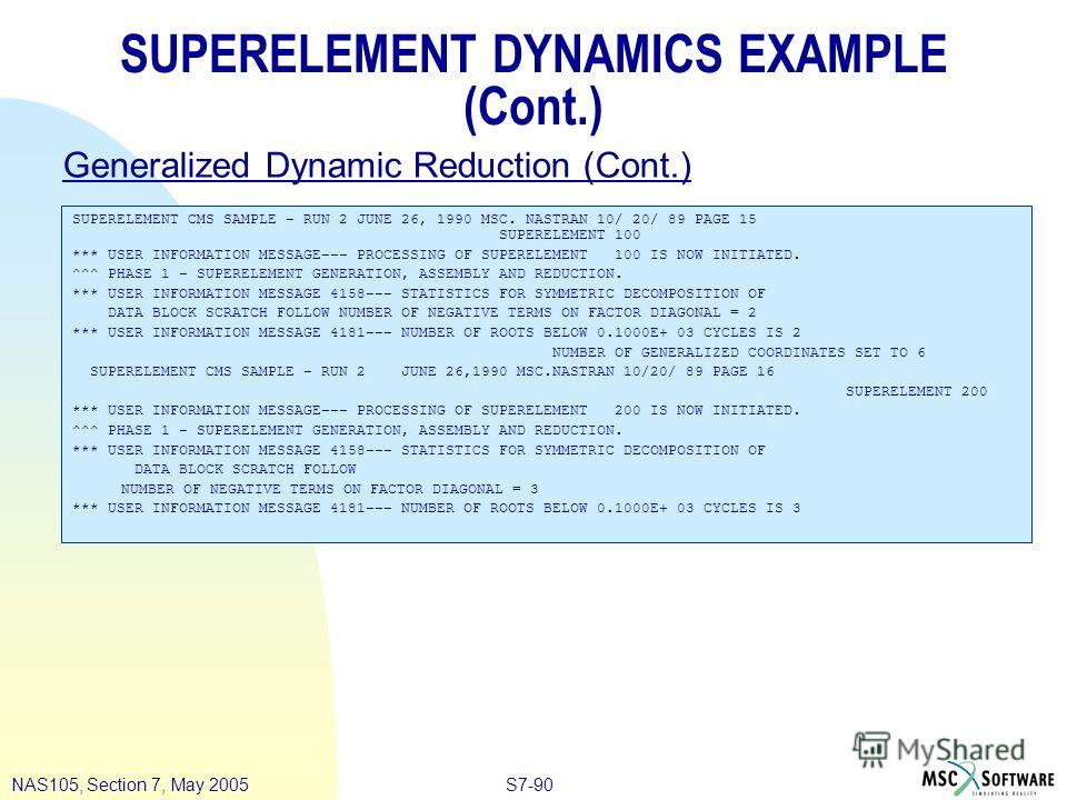 S7-90NAS105, Section 7, May 2005 SUPERELEMENT DYNAMICS EXAMPLE (Cont.) SUPERELEMENT CMS SAMPLE – RUN 2 JUNE 26, 1990 MSC. NASTRAN 10/ 20/ 89 PAGE 15 SUPERELEMENT 100 *** USER INFORMATION MESSAGE––– PROCESSING OF SUPERELEMENT 100 IS NOW INITIATED. ^^^