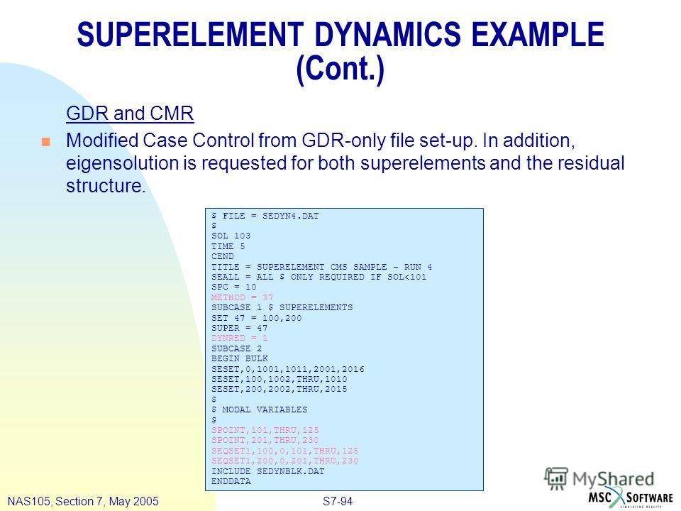 S7-94NAS105, Section 7, May 2005 SUPERELEMENT DYNAMICS EXAMPLE (Cont.) GDR and CMR n Modified Case Control from GDR-only file set-up. In addition, eigensolution is requested for both superelements and the residual structure. $ FILE = SEDYN4. DAT $ SO