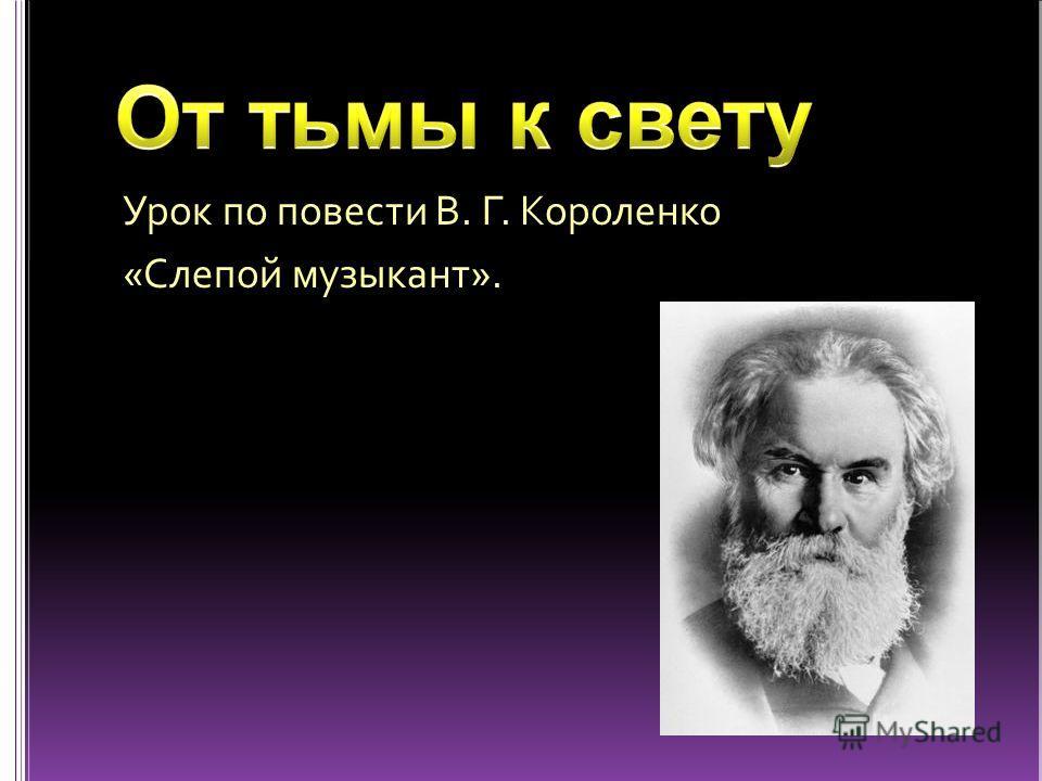 Урок по повести В. Г. Короленко «Слепой музыкант».