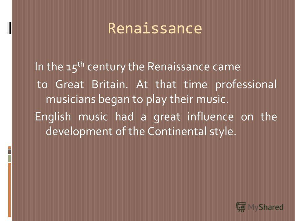 Renaissance In the 15 th century the Renaissance came to Great Britain. At that time professional musicians began to play their music. English music had a great influence on the development of the Continental style.