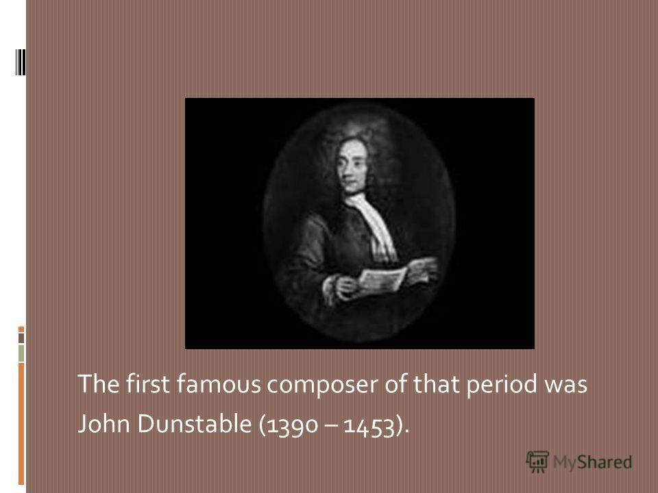 The first famous composer of that period was John Dunstable (1390 – 1453).