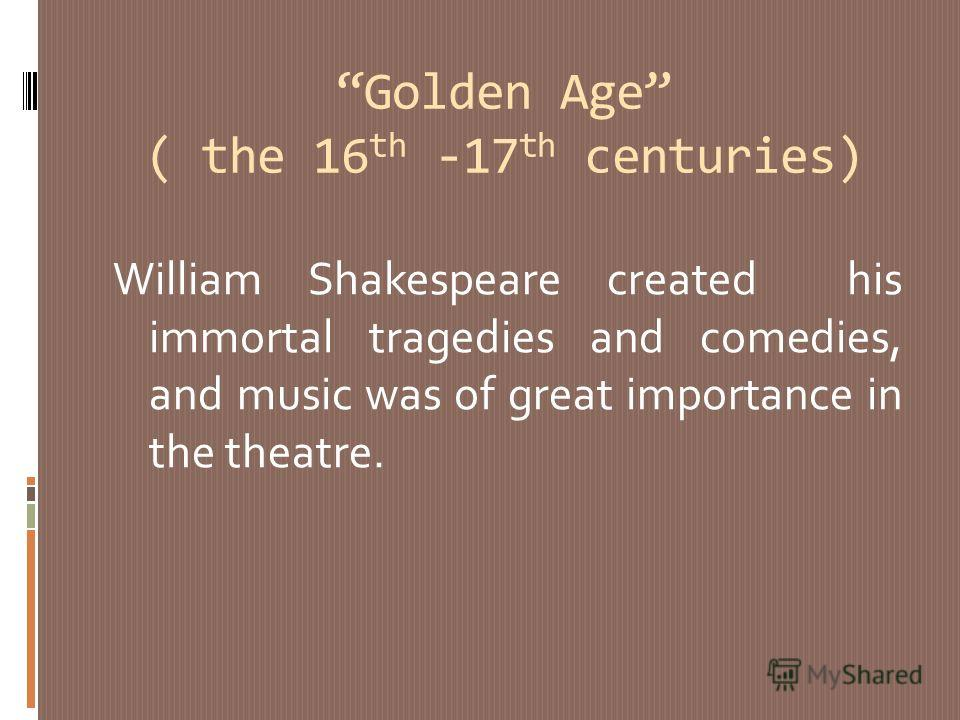 Golden Age ( the 16 th -17 th centuries) William Shakespeare created his immortal tragedies and comedies, and music was of great importance in the theatre.