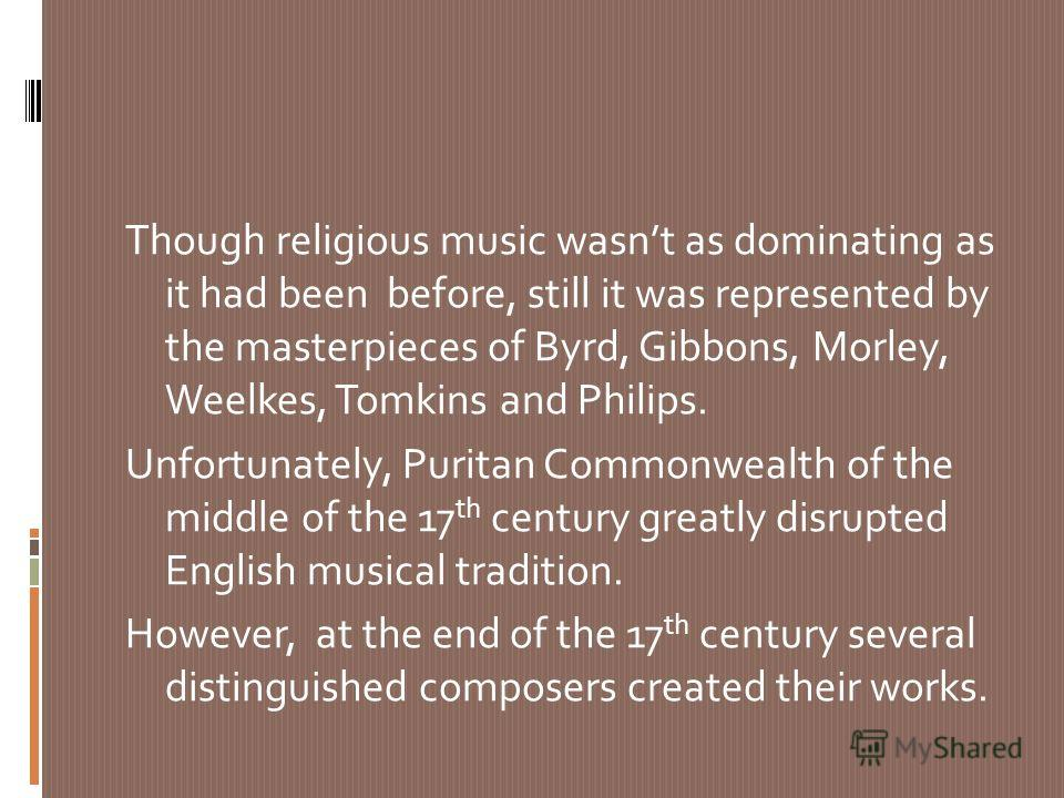 Though religious music wasnt as dominating as it had been before, still it was represented by the masterpieces of Byrd, Gibbons, Morley, Weelkes, Tomkins and Philips. Unfortunately, Puritan Commonwealth of the middle of the 17 th century greatly disr