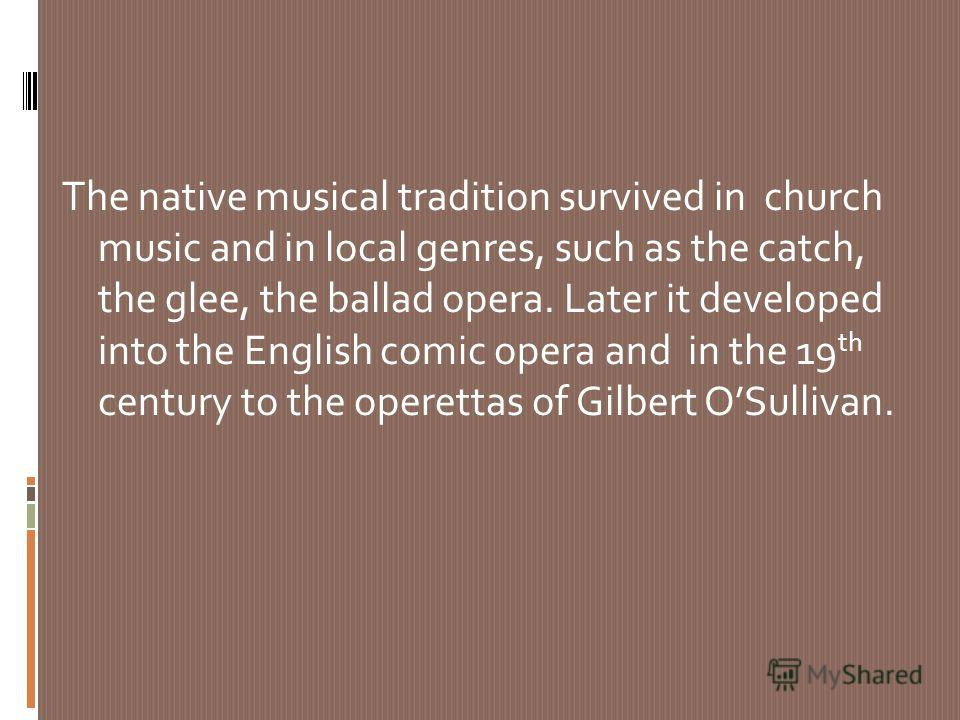 The native musical tradition survived in church music and in local genres, such as the catch, the glee, the ballad opera. Later it developed into the English comic opera and in the 19 th century to the operettas of Gilbert OSullivan.
