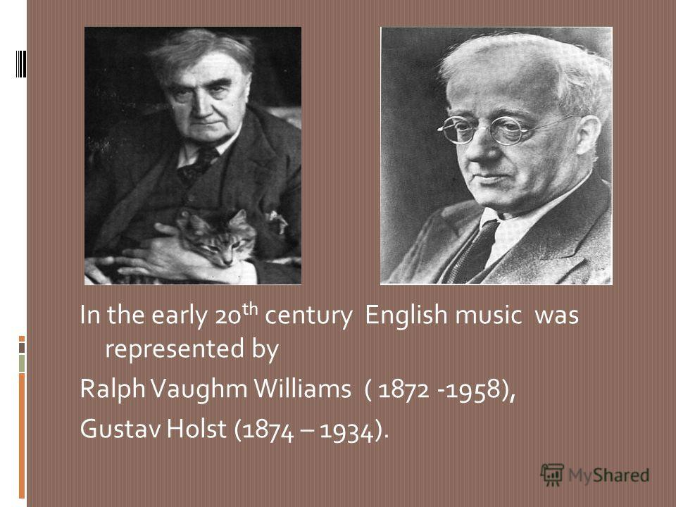 In the early 20 th century English music was represented by Ralph Vaughm Williams ( 1872 -1958), Gustav Holst (1874 – 1934).