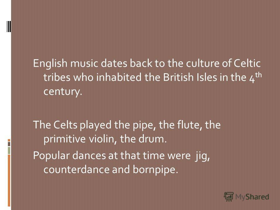English music dates back to the culture of Celtic tribes who inhabited the British Isles in the 4 th century. The Celts played the pipe, the flute, the primitive violin, the drum. Popular dances at that time were jig, counterdance and bornpipe.