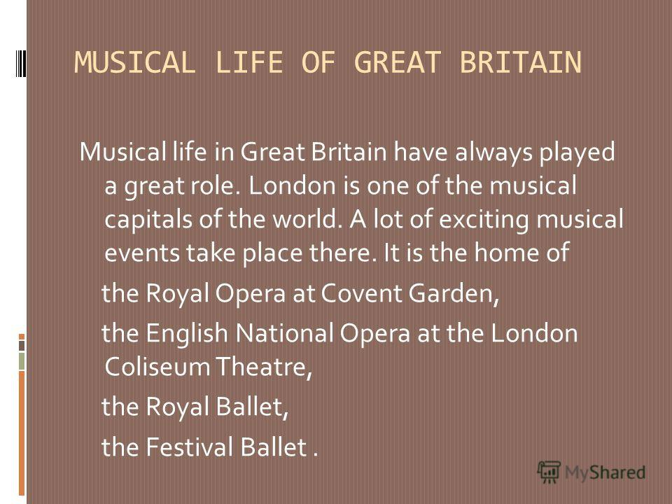 MUSICAL LIFE OF GREAT BRITAIN Musical life in Great Britain have always played a great role. London is one of the musical capitals of the world. A lot of exciting musical events take place there. It is the home of the Royal Opera at Covent Garden, th