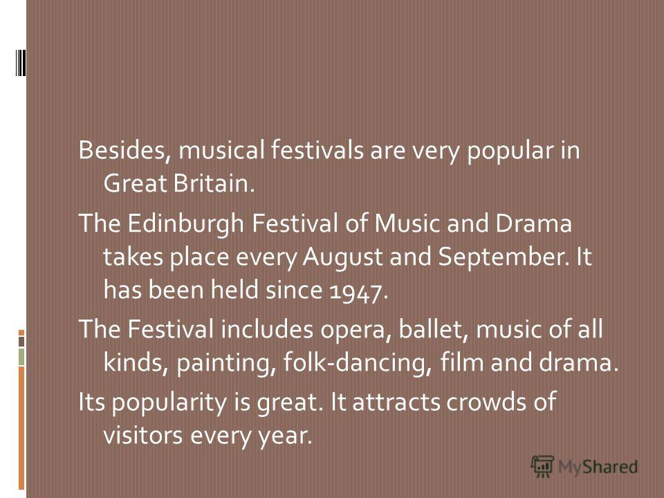 Besides, musical festivals are very popular in Great Britain. The Edinburgh Festival of Music and Drama takes place every August and September. It has been held since 1947. The Festival includes opera, ballet, music of all kinds, painting, folk-danci