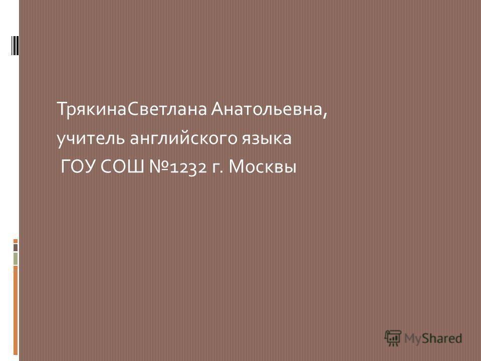 Трякина Светлана Анатольевна, учитель английского языка ГОУ СОШ 1232 г. Москвы