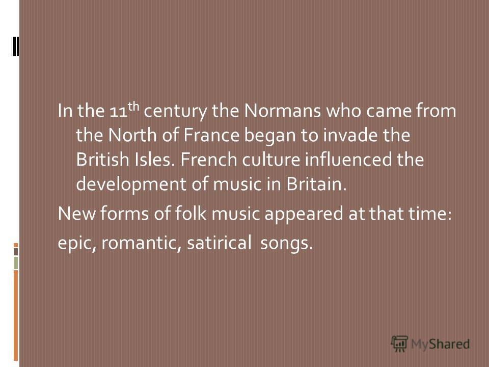 In the 11 th century the Normans who came from the North of France began to invade the British Isles. French culture influenced the development of music in Britain. New forms of folk music appeared at that time: epic, romantic, satirical songs.