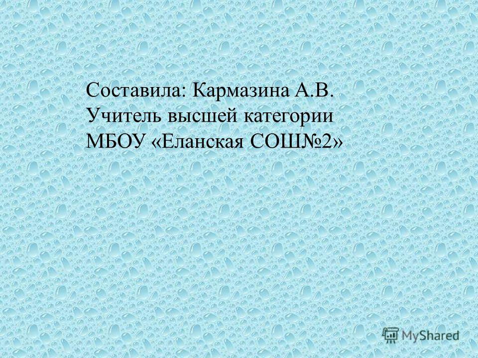 Составила : Кармазина А. В. Учитель высшей категории МБОУ « Еланская СОШ 2»