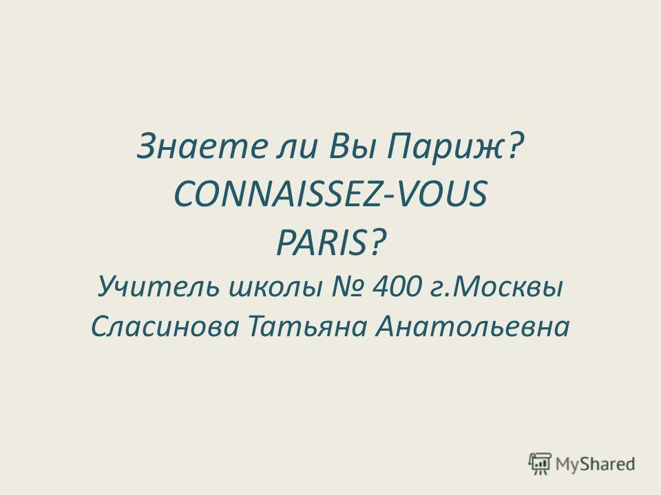 Знаете ли Вы Париж? CONNAISSEZ-VOUS PARIS? Учитель школы 400 г.Москвы Сласинова Татьяна Анатольевна