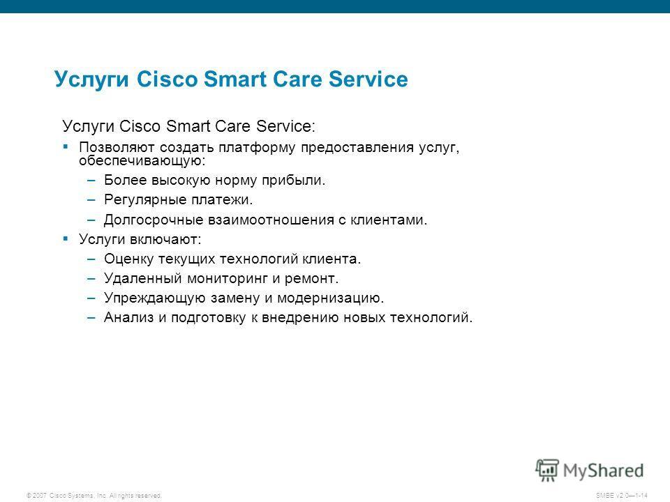 © 2007 Cisco Systems, Inc. All rights reserved. SMBE v2.01-14 Услуги Cisco Smart Care Service Услуги Cisco Smart Care Service: Позволяют создать платформу предоставления услуг, обеспечивающую: –Более высокую норму прибыли. –Регулярные платежи. –Долго