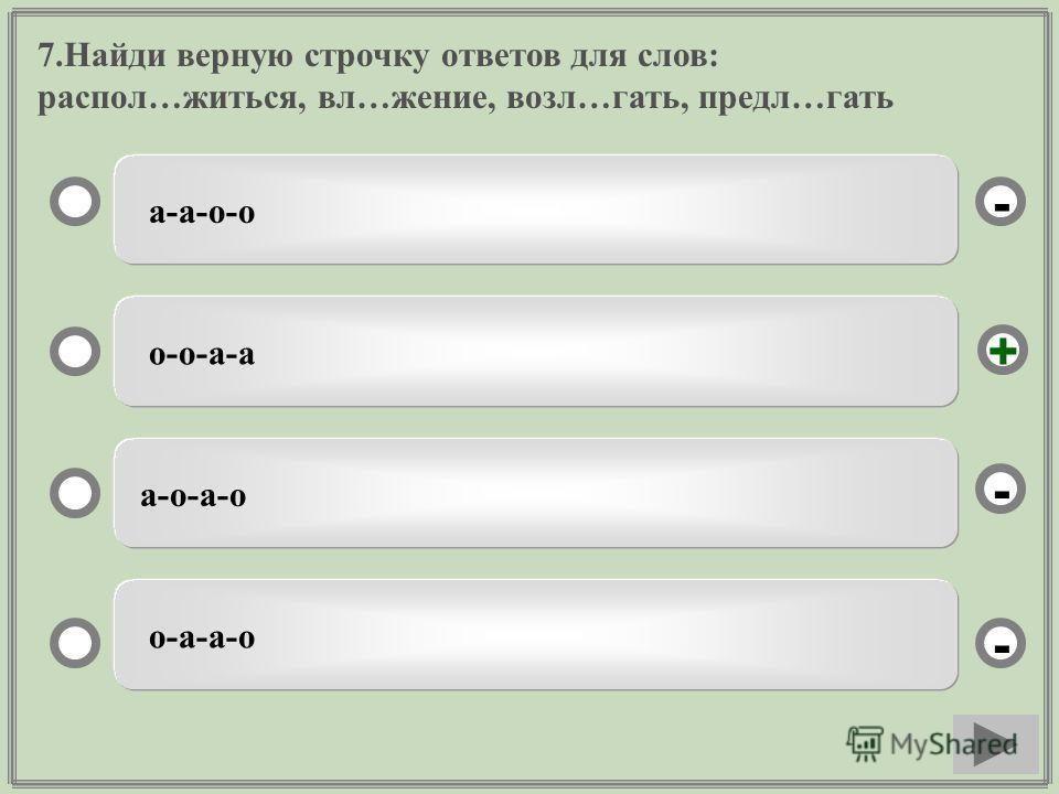 7. Найди верную строчку ответов для слов: распил…житься, вл…жжжжжжение, возле…гать, предл…гать а-а-о-о о-о-а-а а-о-а-о о-а-а-о - - + -