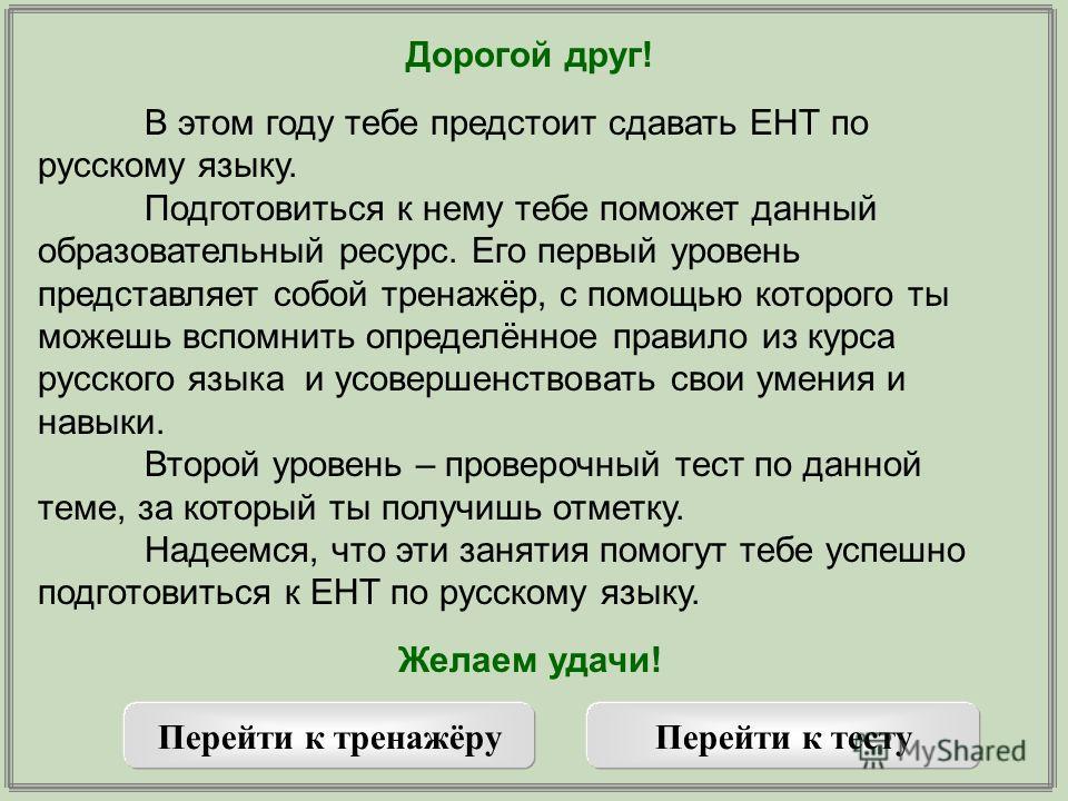 Дорогой друг! В этом году тебе предстоит сдавать ЕНТ по русскому языку. Подготовиться к нему тебе поможет данный образовательный ресурс. Его первый уровень представляет собой тренажёр, с помощью которого ты можешь вспомнить определённое правило из ку