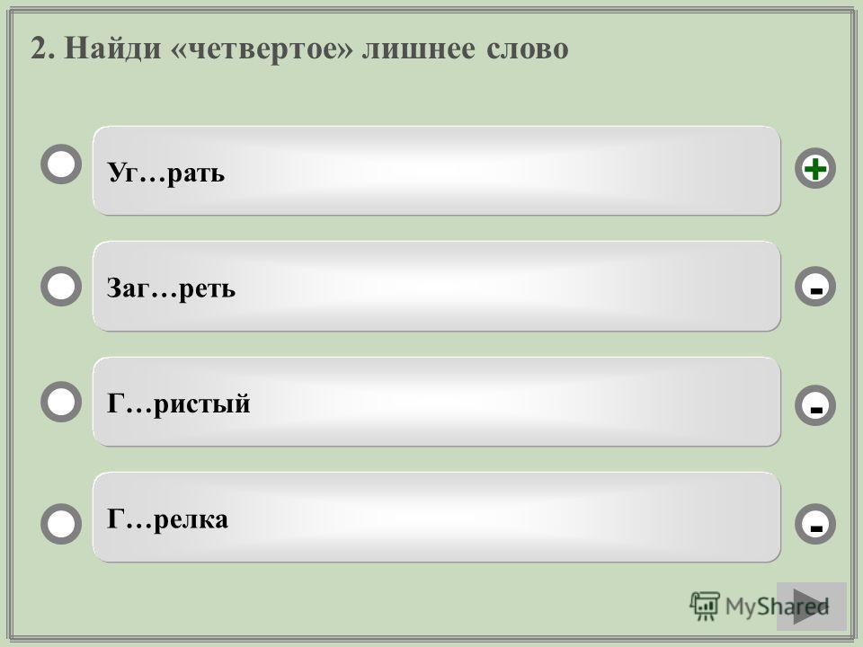 2. Найди «четвертое» лишнее слово Уг…рать Заг…трать Г…чистый Г…релка - - + -