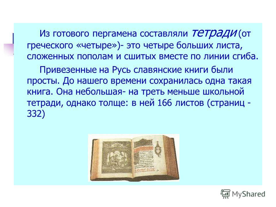 Из готового пергамена составляли тетради (от греческого «четыре»)- это четыре больших листа, сложенных пополам и сшитых вместе по линии сгиба. Привезенные на Русь славянские книги были просты. До нашего времени сохранилась одна такая книга. Она небол