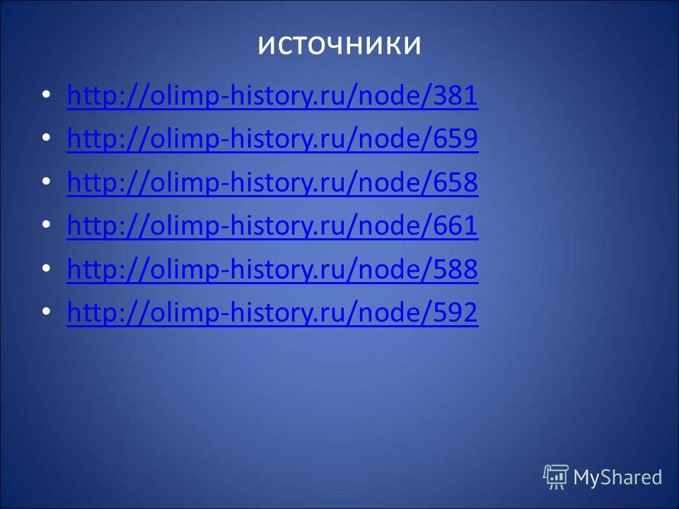 источники http://olimp-history.ru/node/381 http://olimp-history.ru/node/659 http://olimp-history.ru/node/658 http://olimp-history.ru/node/661 http://olimp-history.ru/node/588 http://olimp-history.ru/node/592