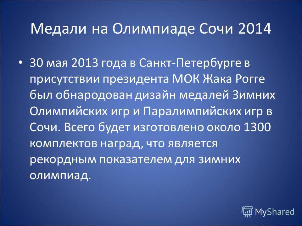 Медали на Олимпиаде Сочи 2014 30 мая 2013 года в Санкт-Петербурге в присутствии президента МОК Жака Рогге был обнародован дизайн медалей Зимних Олимпийских игр и Паралимпийских игр в Сочи. Всего будет изготовлено около 1300 комплектов наград, что явл