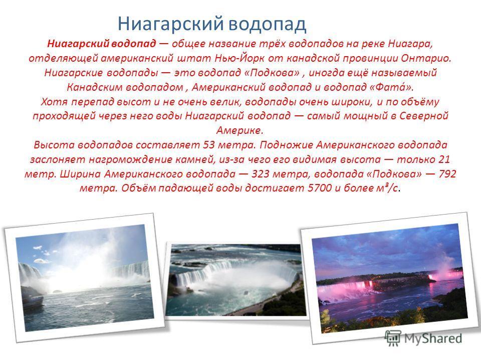 Ниагарский водопад общее название трёх водопадов на реке Ниагара, отделяющей американский штат Нью-Йорк от канадской провинции Онтарио. Ниагарские водопады это водопад «Подкова», иногда ещё называемый Канадским водопадом, Американский водопад и водоп