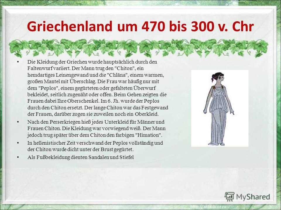 Griechenland um 470 bis 300 v. Chr Die Kleidung der Griechen wurde hauptsächlich durch den Faltenwurf variiert. Der Mann trug den