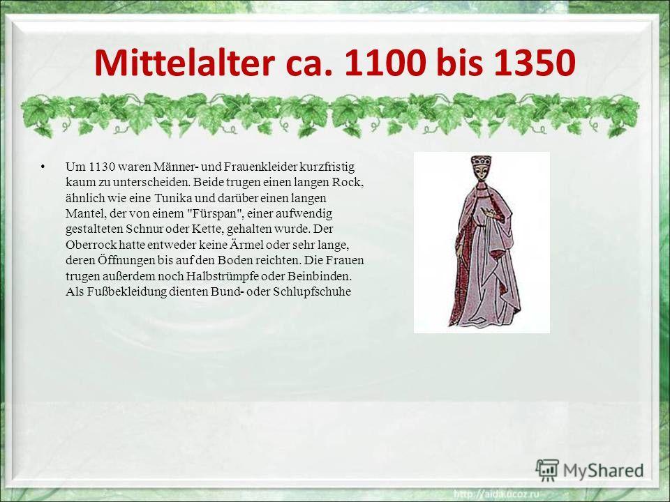 Mittelalter ca. 1100 bis 1350 Um 1130 waren Männer- und Frauenkleider kurzfristig kaum zu unterscheiden. Beide trugen einen langen Rock, ähnlich wie eine Tunika und darüber einen langen Mantel, der von einem
