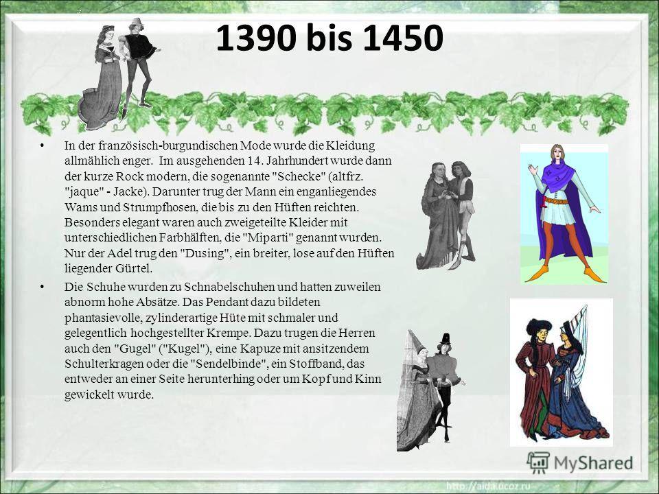1390 bis 1450 In der französisch-burgundischen Mode wurde die Kleidung allmählich enger. Im ausgehenden 14. Jahrhundert wurde dann der kurze Rock modern, die sogenannte