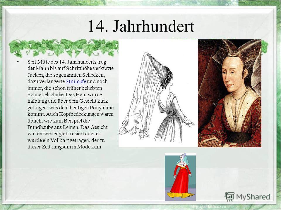 14. Jahrhundert Seit Mitte des 14. Jahrhunderts trug der Mann bis auf Schritthöhe verkürzte Jacken, die sogenannten Schecken, dazu verlängerte Strümpfe und noch immer, die schon früher beliebten Schnabelschuhe. Das Haar wurde halblang und über dem Ge