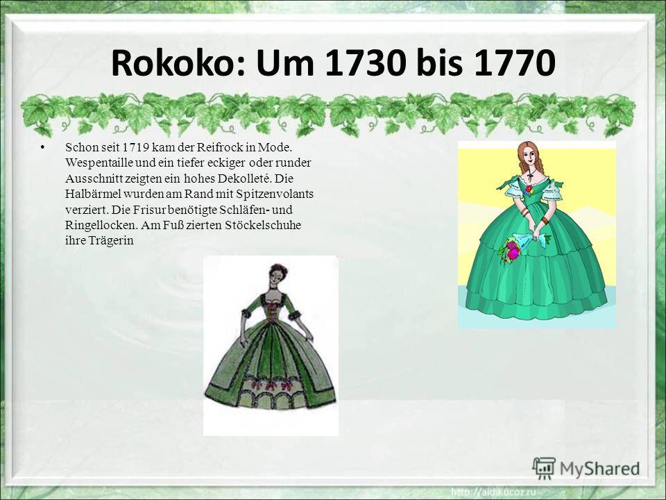 Rokoko: Um 1730 bis 1770 Schon seit 1719 kam der Reifrock in Mode. Wespentaille und ein tiefer eckiger oder runder Ausschnitt zeigten ein hohes Dekolleté. Die Halbärmel wurden am Rand mit Spitzenvolants verziert. Die Frisur benötigte Schläfen- und Ri