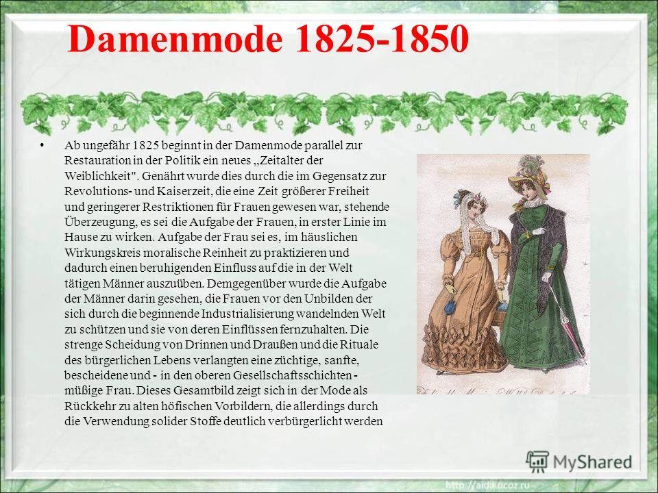 Damenmode 1825-1850 Ab ungefähr 1825 beginnt in der Damenmode parallel zur Restauration in der Politik ein neues Zeitalter der Weiblichkeit