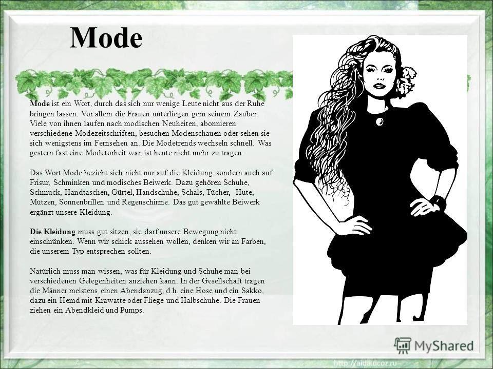Mode Mode ist ein Wort, durch das sich nur wenige Leute nicht aus der Ruhe bringen lassen. Vor allem die Frauen unterliegen gern seinem Zauber. Viele von ihnen laufen nach modischen Neuheiten, abonnieren verschiedene Modezeitschriften, besuchen Moden