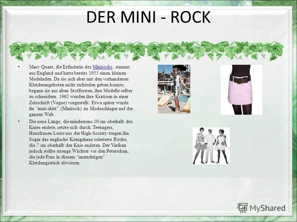 DER MINI - ROCK Mary Quant, die Erfinderin des Minirocks, stammt aus England und hatte bereits 1955 einen kleinen Modeladen. Da sie sich aber mit den vorhandenen Kleiderangeboten nicht zufrieden geben konnte, begann sie aus alten Stoffresten, ihre Mo