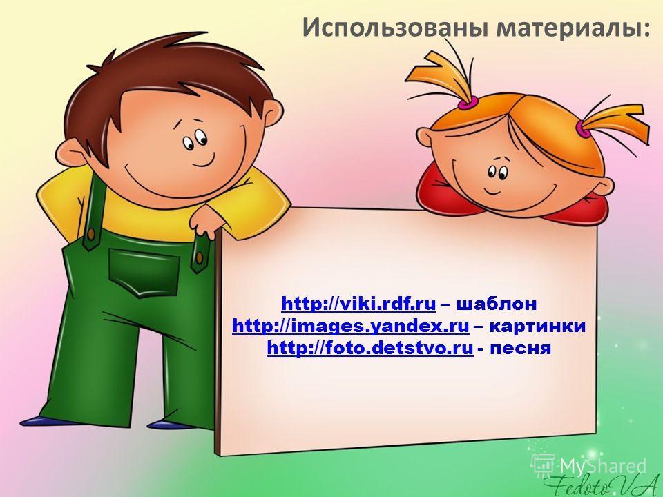 http://viki.rdf.ruhttp://viki.rdf.ru – шаблон http://images.yandex.ru – картинки http://foto.detstvo.ru - песня http://images.yandex.ru http://foto.detstvo.ru Использованы материалы: